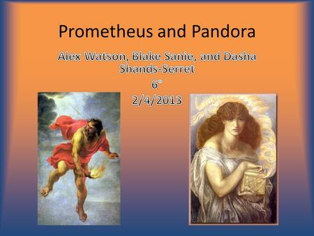 Prometheus and Pandora. Character to know: Zeus  King of the gods.  Has a queen, Hera, a daughter, Athena, and two brothers, Poseiden and Hades.  Had.