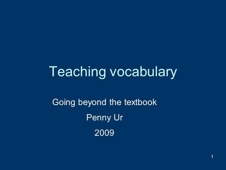 1 Teaching vocabulary Going beyond the textbook Penny Ur 2009.