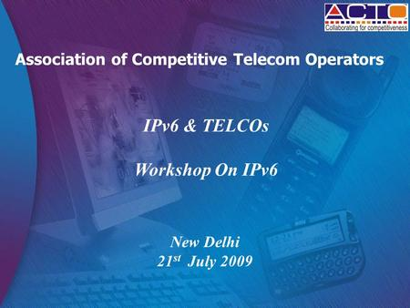 Association of Competitive Telecom Operators IPv6 & TELCOs Workshop On IPv6 New Delhi 21 st July 2009.