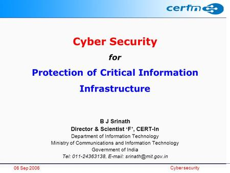 06 Sep 2006 Cyber security Cyber Security for Protection of Critical Information Infrastructure B J Srinath Director & Scientist ' F ', CERT-In Department.