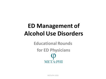 ED Management of Alcohol Use Disorders META:PHI 2015 Educational Rounds for ED Physicians.