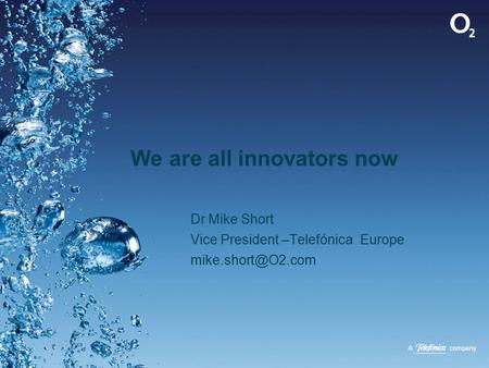 We are all innovators now Dr Mike Short Vice President –Telefónica Europe