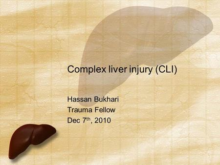Complex liver injury (CLI) Hassan Bukhari Trauma Fellow Dec 7 th, 2010.