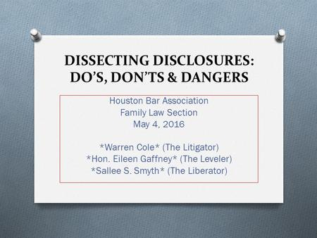 DISSECTING DISCLOSURES: DO'S, DON'TS & DANGERS Houston Bar Association Family Law Section May 4, 2016 *Warren Cole* (The Litigator) *Hon. Eileen Gaffney*