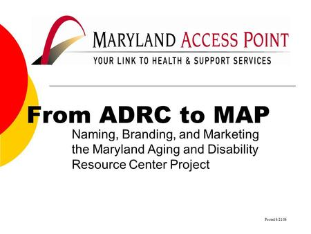 From ADRC to MAP Naming, Branding, and Marketing the Maryland Aging and Disability Resource Center Project Posted 6/21/06.