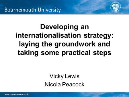 Developing an internationalisation strategy: laying the groundwork and taking some practical steps Vicky Lewis Nicola Peacock.