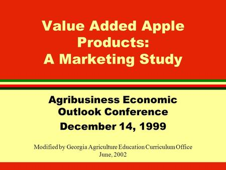 Value Added Apple Products: A Marketing Study Agribusiness Economic Outlook Conference December 14, 1999 Modified by Georgia Agriculture Education Curriculum.