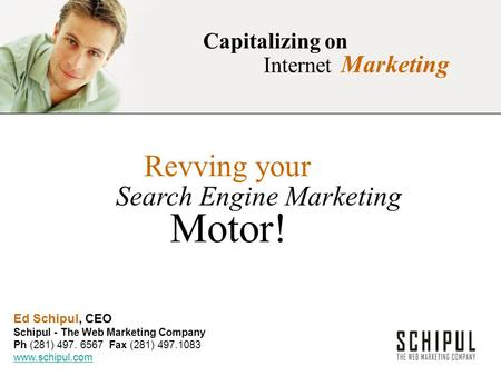 Capitalizing on Internet Marketing Revving your Search Engine Marketing Motor! Ed Schipul, CEO Schipul - The Web Marketing Company Ph (281) 497. 6567 Fax.