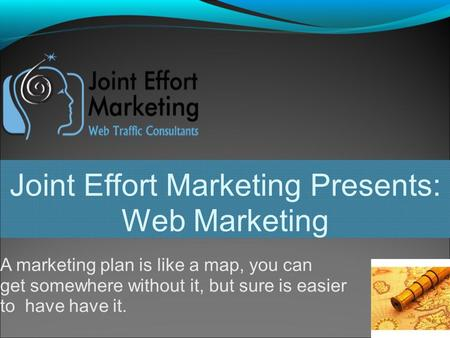 Joint Effort Marketing Presents: Web Marketing A marketing plan is like a map, you can get somewhere without it, but sure is easier to have have it.