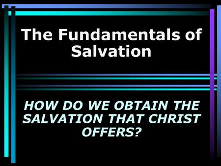 The Fundamentals of Salvation HOW DO WE OBTAIN THE SALVATION THAT CHRIST OFFERS?