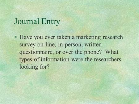Journal Entry §Have you ever taken a marketing research survey on-line, in-person, written questionnaire, or over the phone? What types of information.