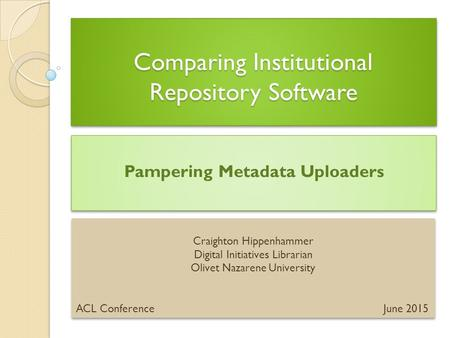Comparing Institutional Repository Software Pampering Metadata Uploaders Craighton Hippenhammer Digital Initiatives Librarian Olivet Nazarene University.