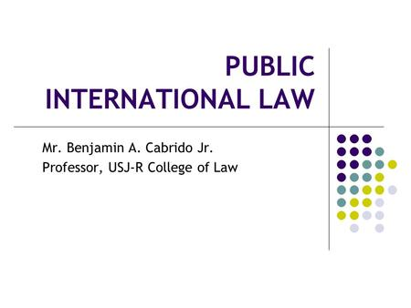 PUBLIC INTERNATIONAL LAW Mr. Benjamin A. Cabrido Jr. Professor, USJ-R College <strong>of</strong> Law.