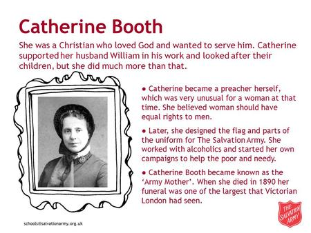 Catherine Booth ● Catherine became a preacher herself, which was very unusual for a woman at that time. She believed woman should have equal rights to.