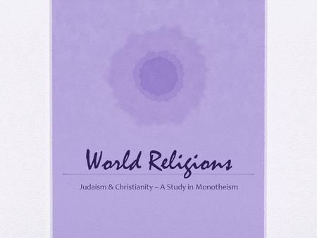 World Religions Judaism & Christianity – A Study in Monotheism.