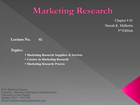 Lecture No. 02 Topics:  Marketing Research Suppliers & Services  Careers in Marketing Research  Marketing Research Process Chapter # 01 Naresh K. Malhotra.