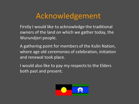 Acknowledgement Firstly I would like to acknowledge the traditional owners of the land on which we gather today, the Wurundjeri people. A gathering point.