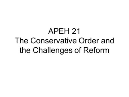 APEH 21 The Conservative Order and the Challenges of Reform.