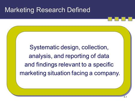 4-1 Marketing Research Defined Systematic design, collection, analysis, and reporting of data and findings relevant to a specific marketing situation facing.