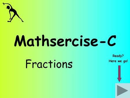 Mathsercise-C Fractions Ready? Here we go!. Fractions Work out: 1 1212 x 4545 Give your answer in its simplest form Answer Question 2 When multiplying.