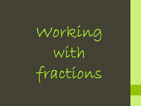 Working with fractions. Look at this diagram: 3 4 = 6 8 ×2×2 ×2×2 = 18 24 ×3×3 ×3×3 Equivalent fractions.