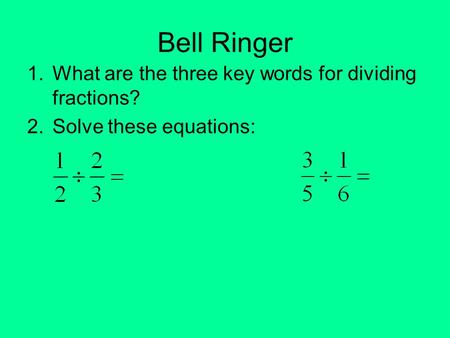 Bell Ringer 1.What are the three key words for dividing fractions? 2.Solve these equations: