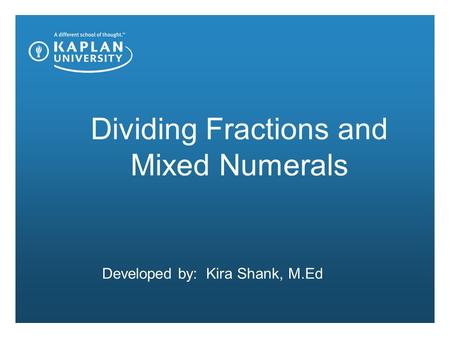 Dividing Fractions and Mixed Numerals Developed by: Kira Shank, M.Ed.
