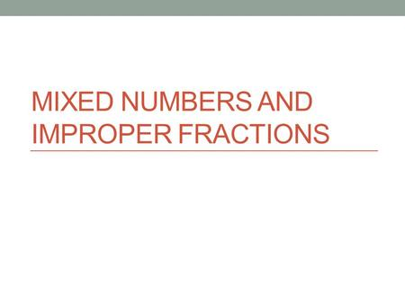 MIXED NUMBERS AND IMPROPER FRACTIONS. NS 2.1 Solve problems involving addition, subtraction, multiplication, and division of positive fractions and explain.
