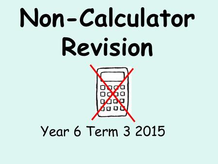 Non-Calculator Revision Year 6 Term 3 2015. Properties of number 1.What is 16379 rounded to the nearest hundred? 2.What is 382 ÷ 100? 3.The temperature.