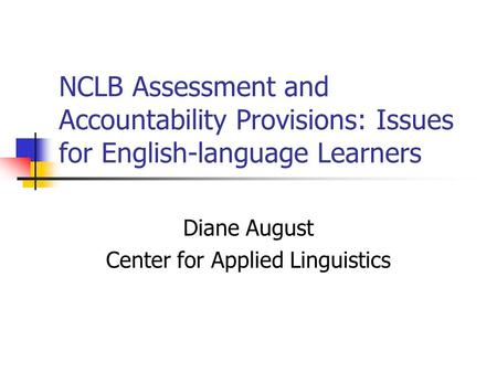 NCLB Assessment and Accountability Provisions: Issues for English-language Learners Diane August Center for Applied Linguistics.