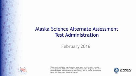 Alaska Science Alternate Assessment Test Administration February 2016 The present publication was developed under grant 84.373X100001 from the U.S. Department.