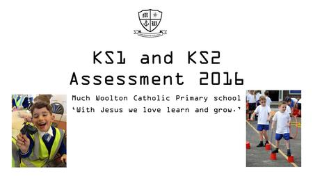 KS1 and KS2 Assessment 2016 Much Woolton Catholic Primary school 'With Jesus we love learn and grow.'