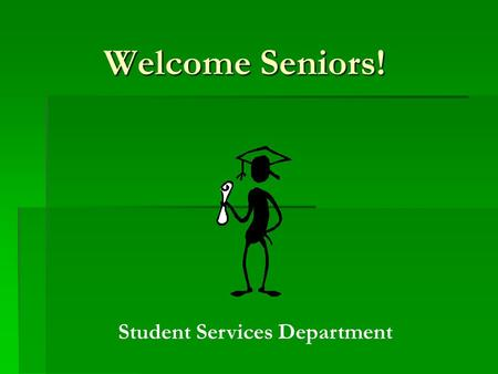 Welcome Seniors! Student Services Department. Ms. Jen Snyder- Director of Student Services Ms. Cari Franz A-G Mr. James Gyori H-O Ms. Gina Castellano.