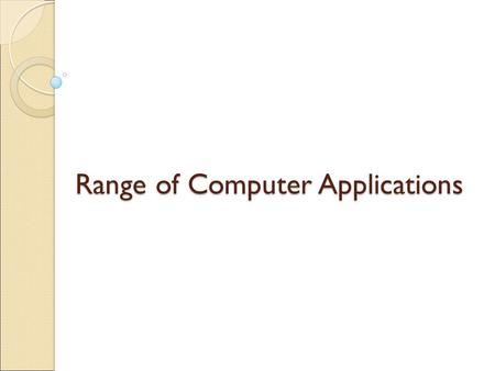 Range of Computer Applications. Computer Applications Scientific Word Processing Spreadsheets E-commerce Business Educational Industrial National level.