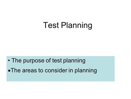 Test Planning The purpose of test planning  The areas to consider in planning.