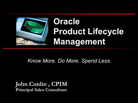 <strong>Oracle</strong> Product Lifecycle Management John Conlin, CPIM Principal Sales Consultant Know More. Do More. Spend Less.