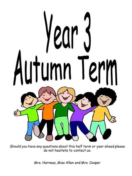 Should you have any questions about this half term or year ahead please do not hesitate to contact us. Mrs. Harness, Miss Allen and Mrs. Cooper.