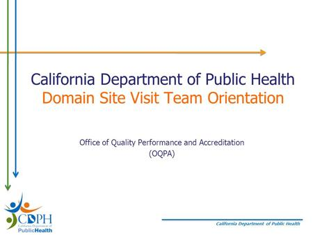 California Department of Public Health California Department of Public Health Domain Site Visit Team Orientation Office of Quality Performance and Accreditation.