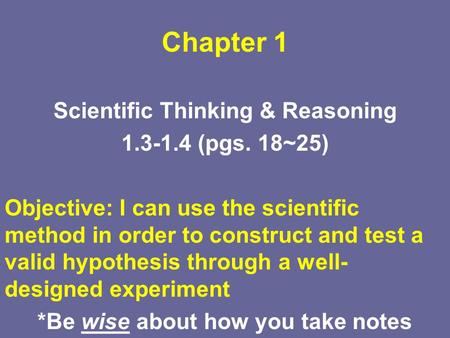 Chapter 1 Scientific Thinking & Reasoning 1.3-1.4 (pgs. 18~25) Objective: I can use the scientific method in order to construct and test a valid hypothesis.
