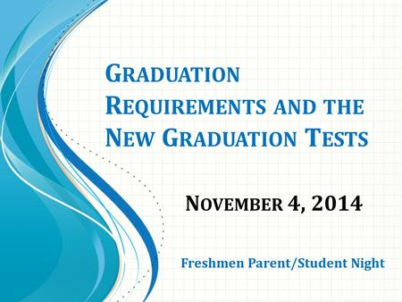 G RADUATION R EQUIREMENTS AND THE N EW G RADUATION T ESTS N OVEMBER 4, 2014 Freshmen Parent/Student Night.