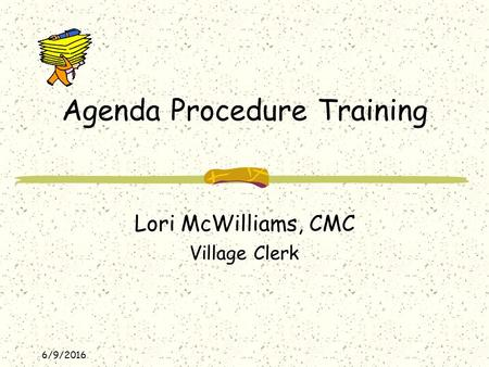 6/9/2016 Agenda Procedure Training Lori McWilliams, CMC Village Clerk.
