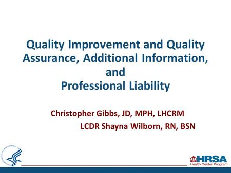 Quality Improvement and Quality Assurance, Additional Information, and Professional Liability Christopher Gibbs, JD, MPH, LHCRM LCDR Shayna Wilborn, RN,