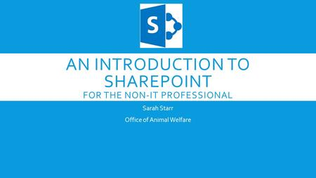 AN INTRODUCTION TO SHAREPOINT FOR THE NON-IT PROFESSIONAL Sarah Starr Office of Animal Welfare.