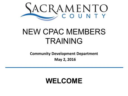 Community Development Department May 2, 2016 NEW CPAC MEMBERS TRAINING WELCOME.