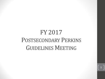 FY <strong>2017</strong> P OSTSECONDARY P ERKINS G UIDELINES M EETING 1.