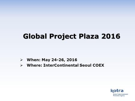 Global Project Plaza 2016  When: May 24-26, 2016  Where: InterContinental Seoul COEX.