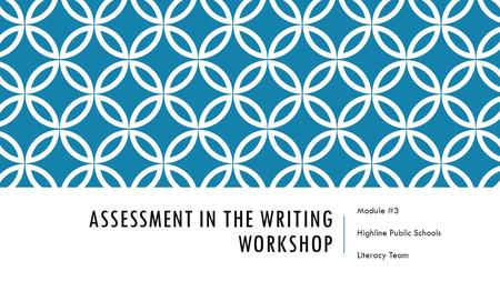ASSESSMENT IN THE WRITING WORKSHOP Module #3 Highline Public Schools Literacy Team.