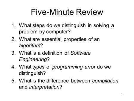 Five-Minute Review 1.What steps do we distinguish in solving a problem by computer? 2.What are essential properties of an algorithm? 3.What is a definition.