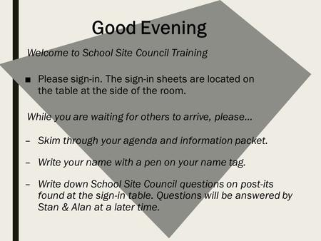 Good Evening Welcome to School Site Council Training ■Please sign-in. The sign-in sheets are located on the table at the side of the room. While you are.