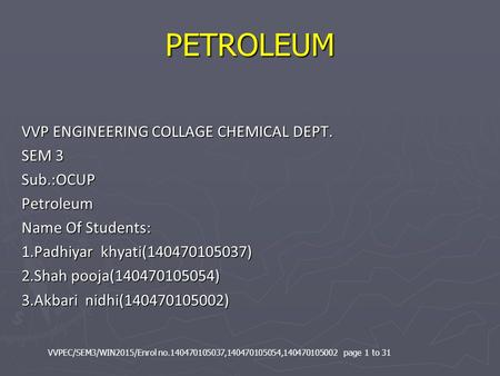 PETROLEUM VVP ENGINEERING COLLAGE CHEMICAL DEPT. SEM 3 Sub.:OCUPPetroleum Name Of Students: 1.Padhiyar khyati(140470105037) 2.Shah pooja(140470105054)